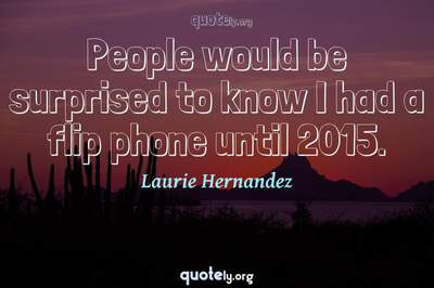 Photo Quote of People would be surprised to know I had a flip phone until 2015.