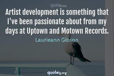 Photo Quote of Artist development is something that I've been passionate about from my days at Uptown and Motown Records.