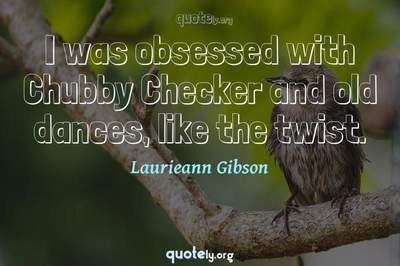 Photo Quote of I was obsessed with Chubby Checker and old dances, like the twist.