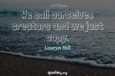 Photo Quote of We call ourselves creators and we just copy.