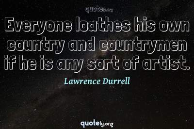 Photo Quote of Everyone loathes his own country and countrymen if he is any sort of artist.