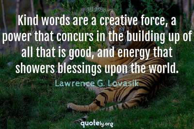 Photo Quote of Kind words are a creative force, a power that concurs in the building up of all that is good, and energy that showers blessings upon the world.