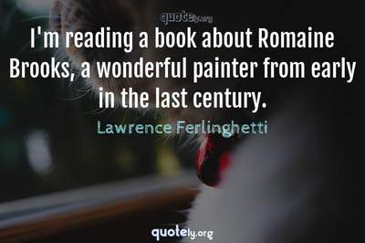 Photo Quote of I'm reading a book about Romaine Brooks, a wonderful painter from early in the last century.