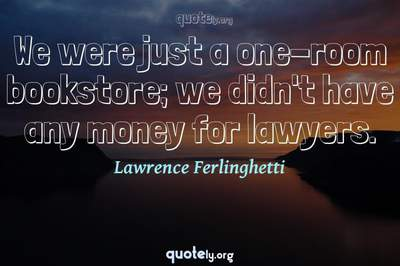 Photo Quote of We were just a one-room bookstore; we didn't have any money for lawyers.