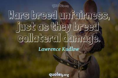 Photo Quote of Wars breed unfairness, just as they breed collateral damage.