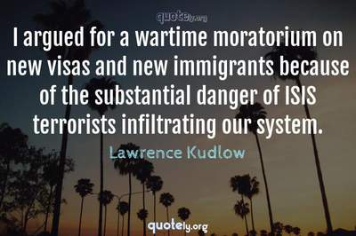 Photo Quote of I argued for a wartime moratorium on new visas and new immigrants because of the substantial danger of ISIS terrorists infiltrating our system.