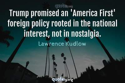 Photo Quote of Trump promised an 'America First' foreign policy rooted in the national interest, not in nostalgia.
