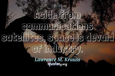 Photo Quote of Aside from communications satellites, space is devoid of industry.