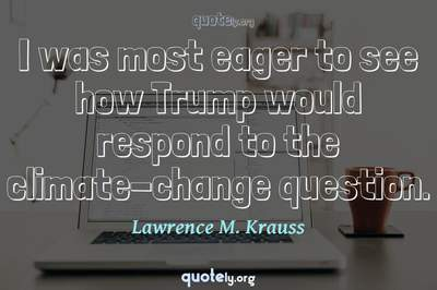 Photo Quote of I was most eager to see how Trump would respond to the climate-change question.