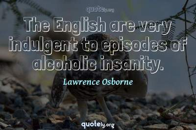 Photo Quote of The English are very indulgent to episodes of alcoholic insanity.