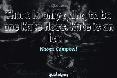 Photo Quote of There is only going to be one Kate Moss. Kate is an icon.
