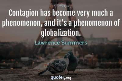 Photo Quote of Contagion has become very much a phenomenon, and it's a phenomenon of globalization.