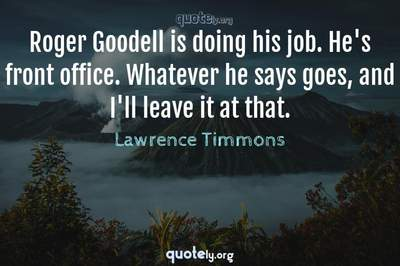 Photo Quote of Roger Goodell is doing his job. He's front office. Whatever he says goes, and I'll leave it at that.