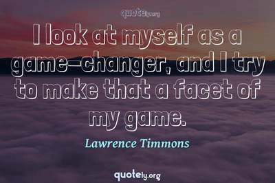 Photo Quote of I look at myself as a game-changer, and I try to make that a facet of my game.