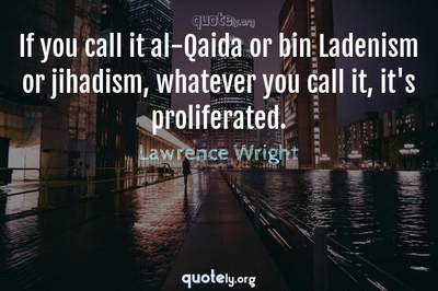 Photo Quote of If you call it al-Qaida or bin Ladenism or jihadism, whatever you call it, it's proliferated.