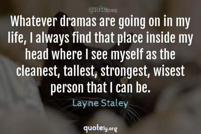 Photo Quote of Whatever dramas are going on in my life, I always find that place inside my head where I see myself as the cleanest, tallest, strongest, wisest person that I can be.