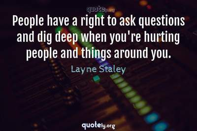 Photo Quote of People have a right to ask questions and dig deep when you're hurting people and things around you.