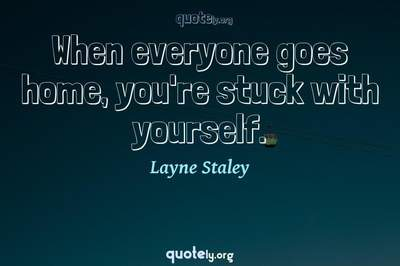 Photo Quote of When everyone goes home, you're stuck with yourself.