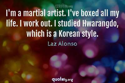 Photo Quote of I'm a martial artist. I've boxed all my life. I work out. I studied Hwarangdo, which is a Korean style.