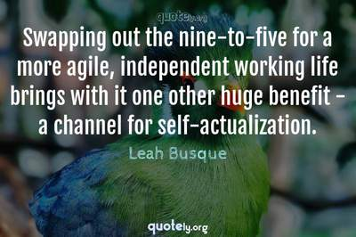 Photo Quote of Swapping out the nine-to-five for a more agile, independent working life brings with it one other huge benefit - a channel for self-actualization.