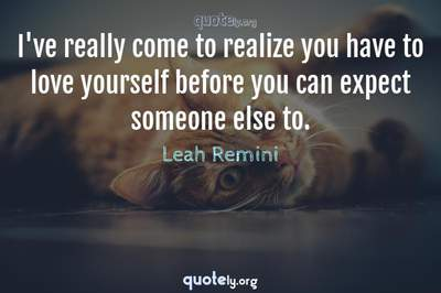 Photo Quote of I've really come to realize you have to love yourself before you can expect someone else to.