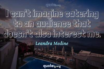 Photo Quote of I can't imagine catering to an audience that doesn't also interest me.