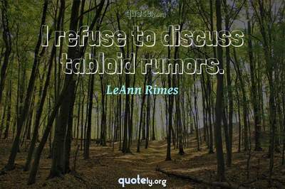 Photo Quote of I refuse to discuss tabloid rumors.