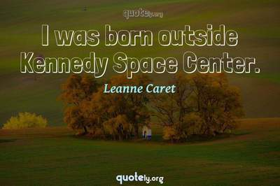 Photo Quote of I was born outside Kennedy Space Center.