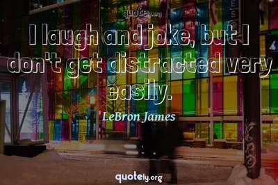 Photo Quote of I laugh and joke, but I don't get distracted very easily.