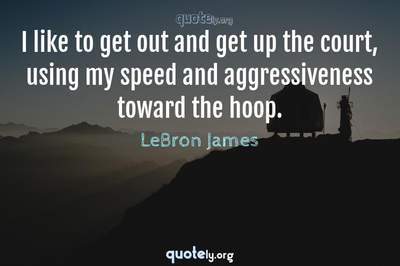 Photo Quote of I like to get out and get up the court, using my speed and aggressiveness toward the hoop.