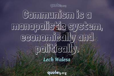 Photo Quote of Communism is a monopolistic system, economically and politically.
