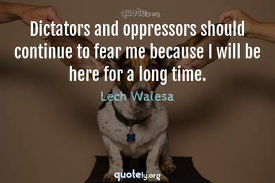 Photo Quote of Dictators and oppressors should continue to fear me because I will be here for a long time.