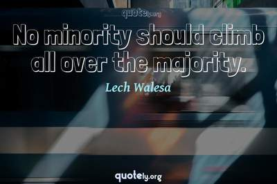 Photo Quote of No minority should climb all over the majority.