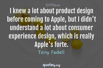 Photo Quote of I knew a lot about product design before coming to Apple, but I didn't understand a lot about consumer experience design, which is really Apple's forte.