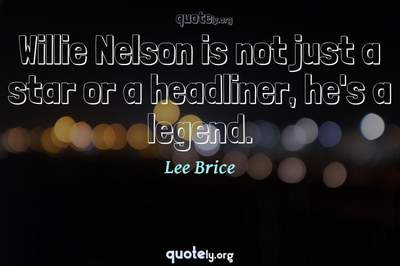 Photo Quote of Willie Nelson is not just a star or a headliner, he's a legend.
