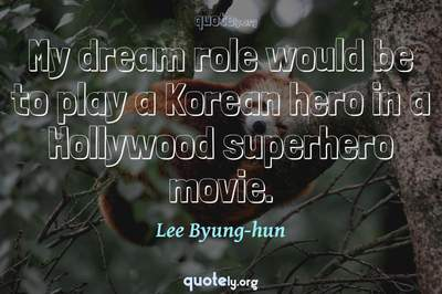 Photo Quote of My dream role would be to play a Korean hero in a Hollywood superhero movie.