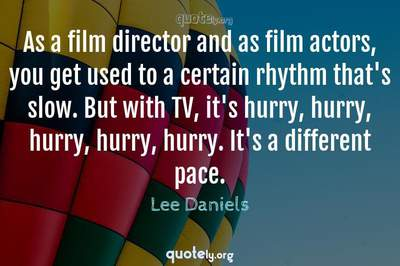Photo Quote of As a film director and as film actors, you get used to a certain rhythm that's slow. But with TV, it's hurry, hurry, hurry, hurry, hurry. It's a different pace.