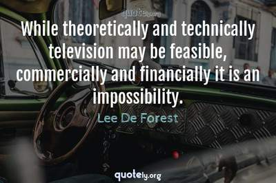 Photo Quote of While theoretically and technically television may be feasible, commercially and financially it is an impossibility.