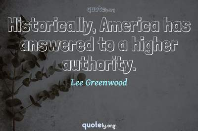 Photo Quote of Historically, America has answered to a higher authority.