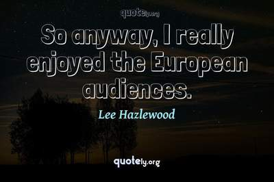 Photo Quote of So anyway, I really enjoyed the European audiences.