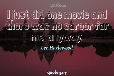 Photo Quote of I just did one movie and there was no career for me, anyway.