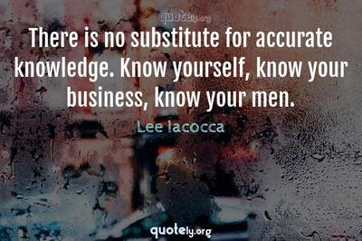 Photo Quote of There is no substitute for accurate knowledge. Know yourself, know your business, know your men.