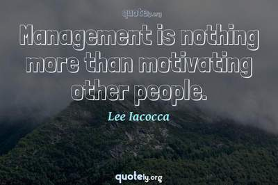 Photo Quote of Management is nothing more than motivating other people.