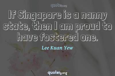 Photo Quote of If Singapore is a nanny state, then I am proud to have fostered one.