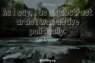 Photo Quote of As I say, I as an abstract artist was active politically.