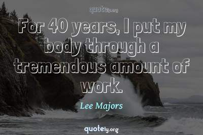 Photo Quote of For 40 years, I put my body through a tremendous amount of work.
