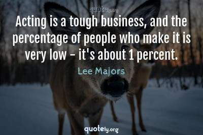 Photo Quote of Acting is a tough business, and the percentage of people who make it is very low - it's about 1 percent.