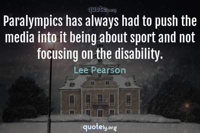 Photo Quote of Paralympics has always had to push the media into it being about sport and not focusing on the disability.