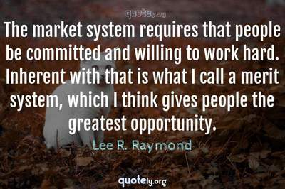 Photo Quote of The market system requires that people be committed and willing to work hard. Inherent with that is what I call a merit system, which I think gives people the greatest opportunity.