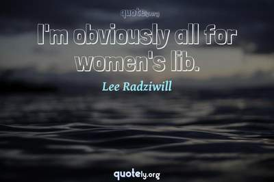 Photo Quote of I'm obviously all for women's lib.
